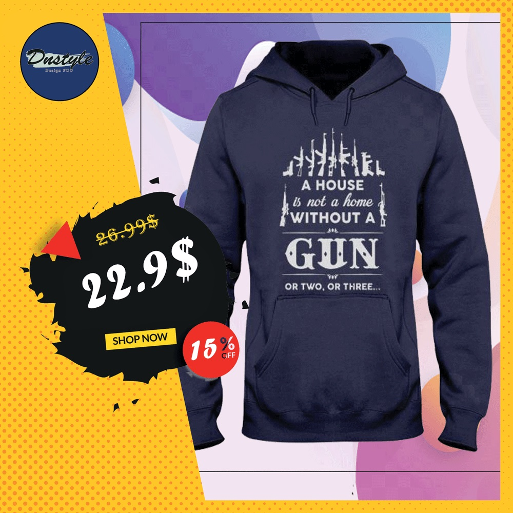 A house is not a home without a gun or two or three hoodie