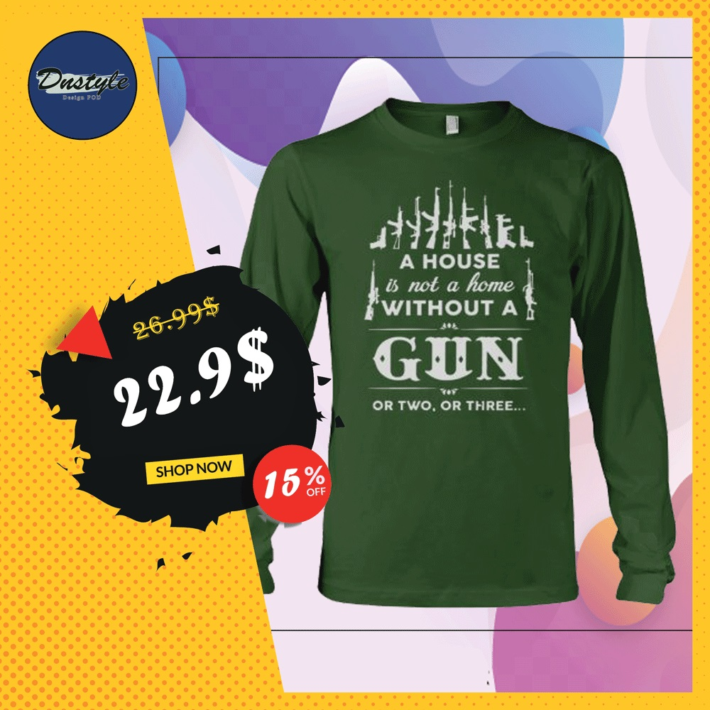 A house is not a home without a gun or two or three long sleeved