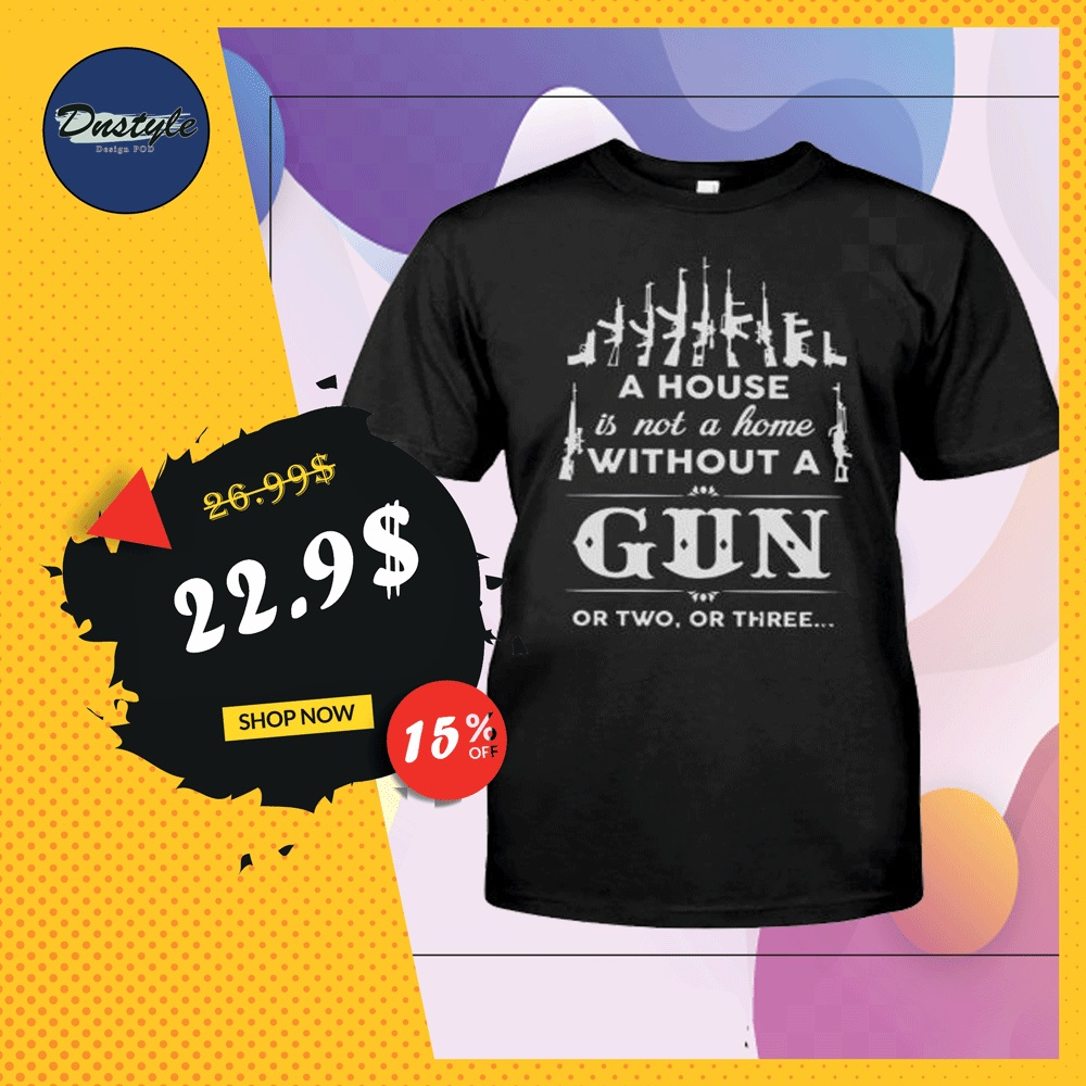 A house is not a home without a gun or two or three shirt