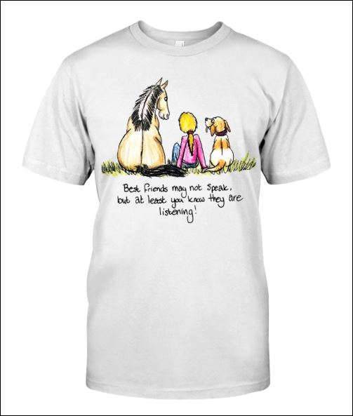 Best friend may not speak but at least you know they are listening horse and dog shirt
