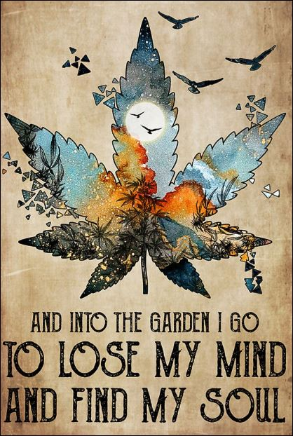 Cannabis and into the garden i go to lose my mind and find my soul poster