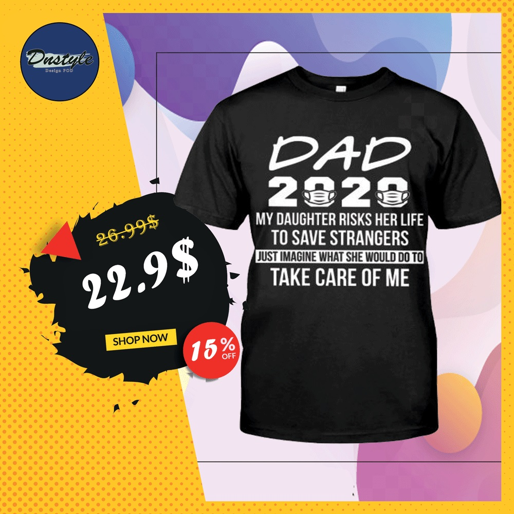 Dad 2020 my daughter risks her life to save strangers shirt
