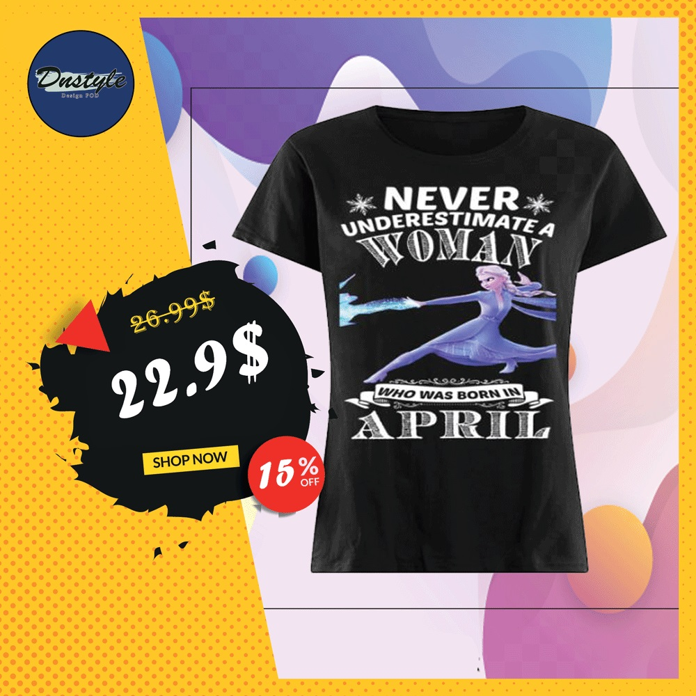 Elsa never underestimate a woman who was born in april shirt