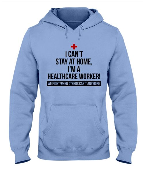 I can't stay at home i'm a healthycare worker we fight when others can't anymore hoodie