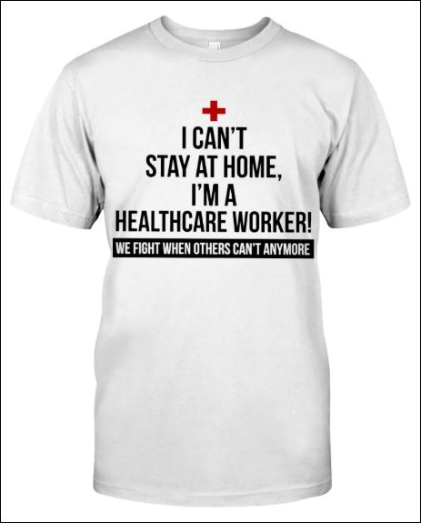 I can't stay at home i'm a healthycare worker we fight when others can't anymore shirt