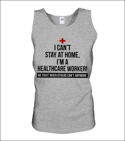 I can't stay at home i'm a healthycare worker we fight when others can't anymore tank top