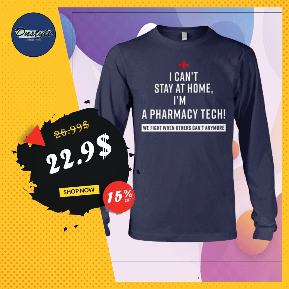 I can't stay at home i'm a pharmacy tech we fight when others can't anymore long sleeved