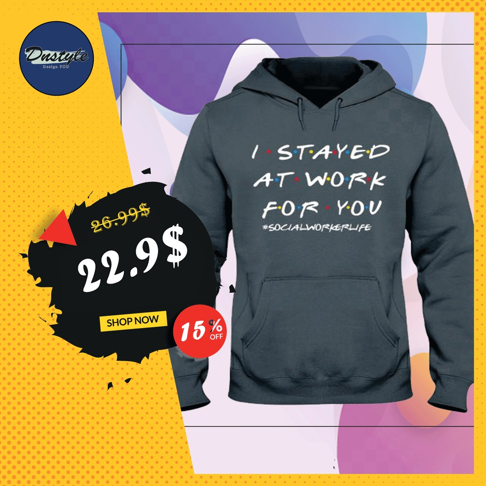 I stayed at work for you social worker life friends tv show hoodie