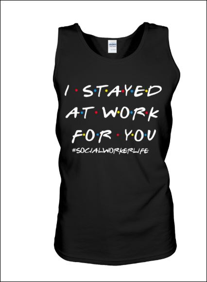 I stayed at work for you social worker life friends tv show tank top