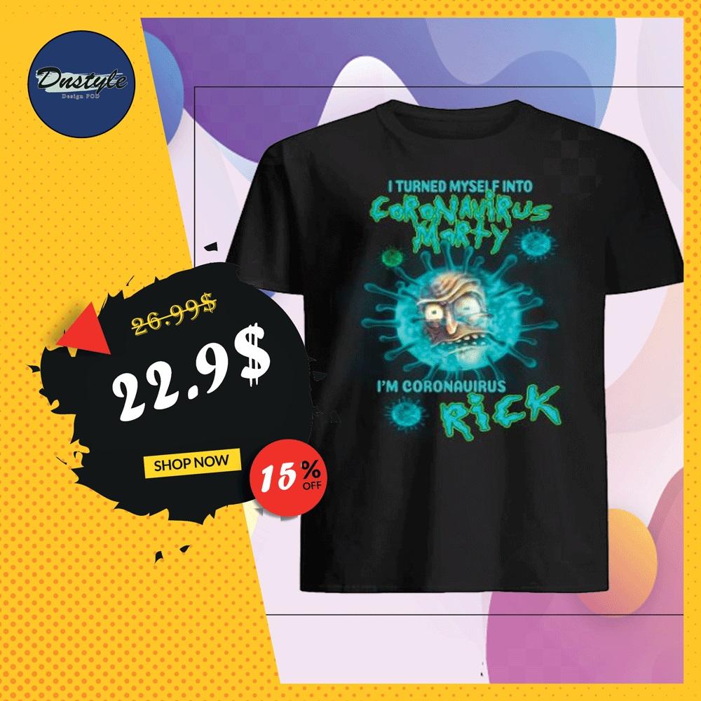 I turned myself into coronavirus morty i'm coronavirus rick shirt