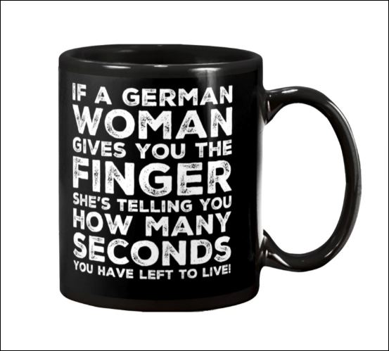If a German woman gives you the finger she's telling you how many seconds you have left to live mug