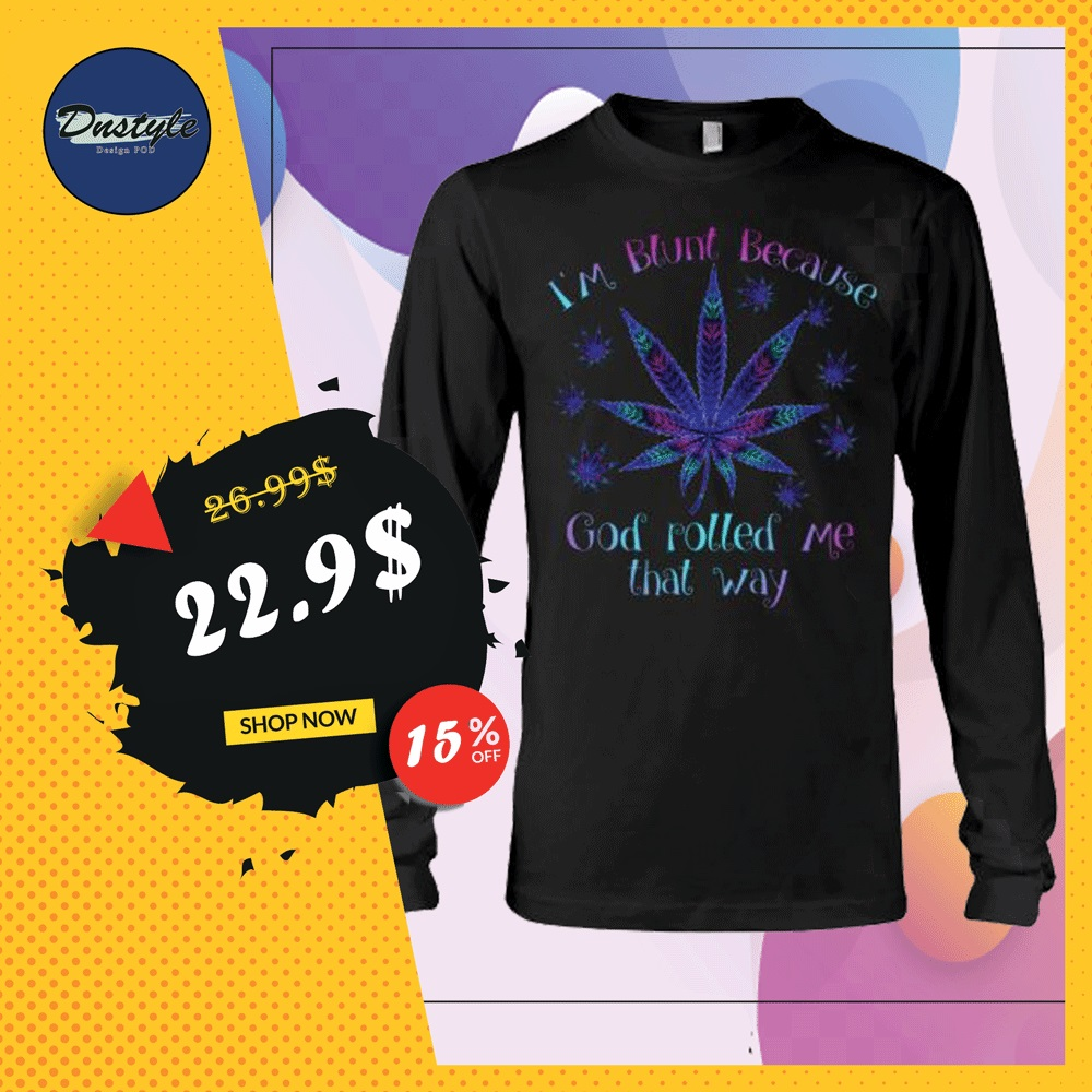 I'm blunt because God rolled me that way marijuana long sleeved