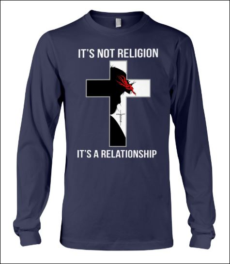 It's not religion it's a relationship long sleeved