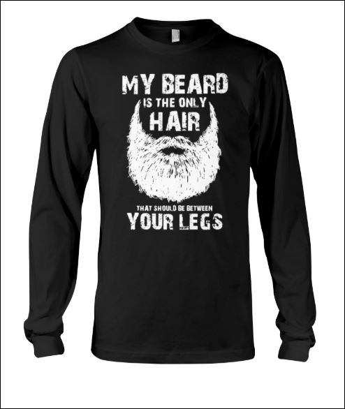 My beard is the only hair that should be between your legs long sleeved