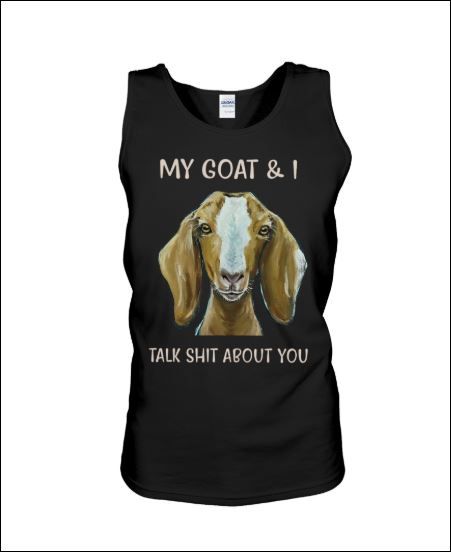 My goat and i talk shit about you tank top