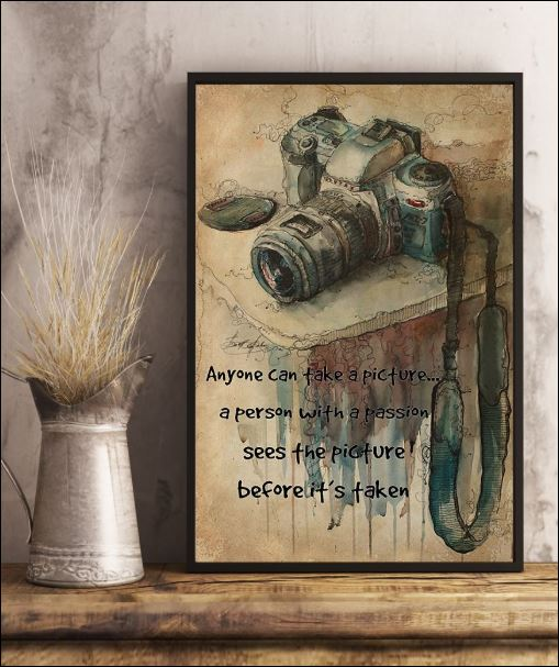 Top Photography anyone can take a picture a person with a passion sees the pucture before it's taken poster