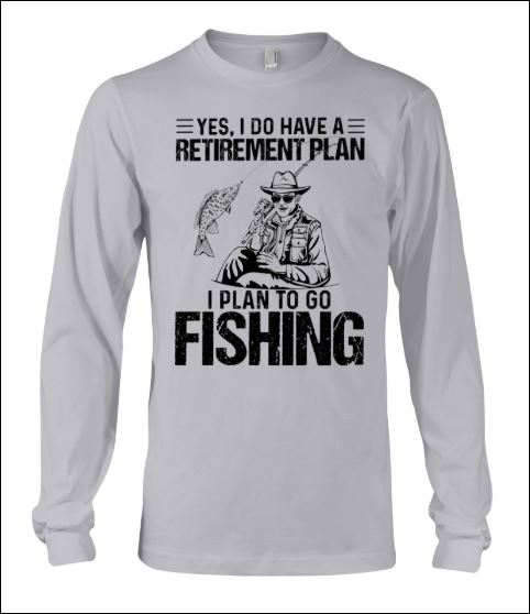 Yes i do have a retirement plan i plan to go fishing long sleeved