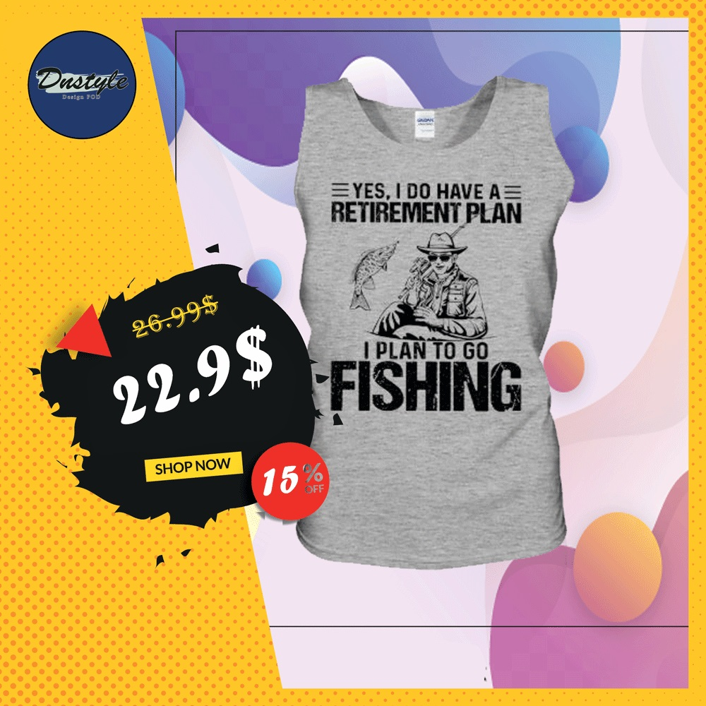 Yes i do have a retirement plan i plan to go fishing tank top