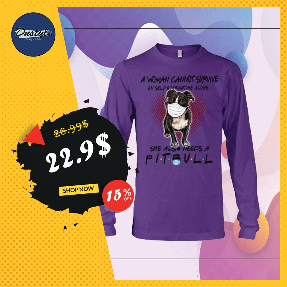 A woman cannot survive on self quarantine alone she also needs a pitbull long sleeved