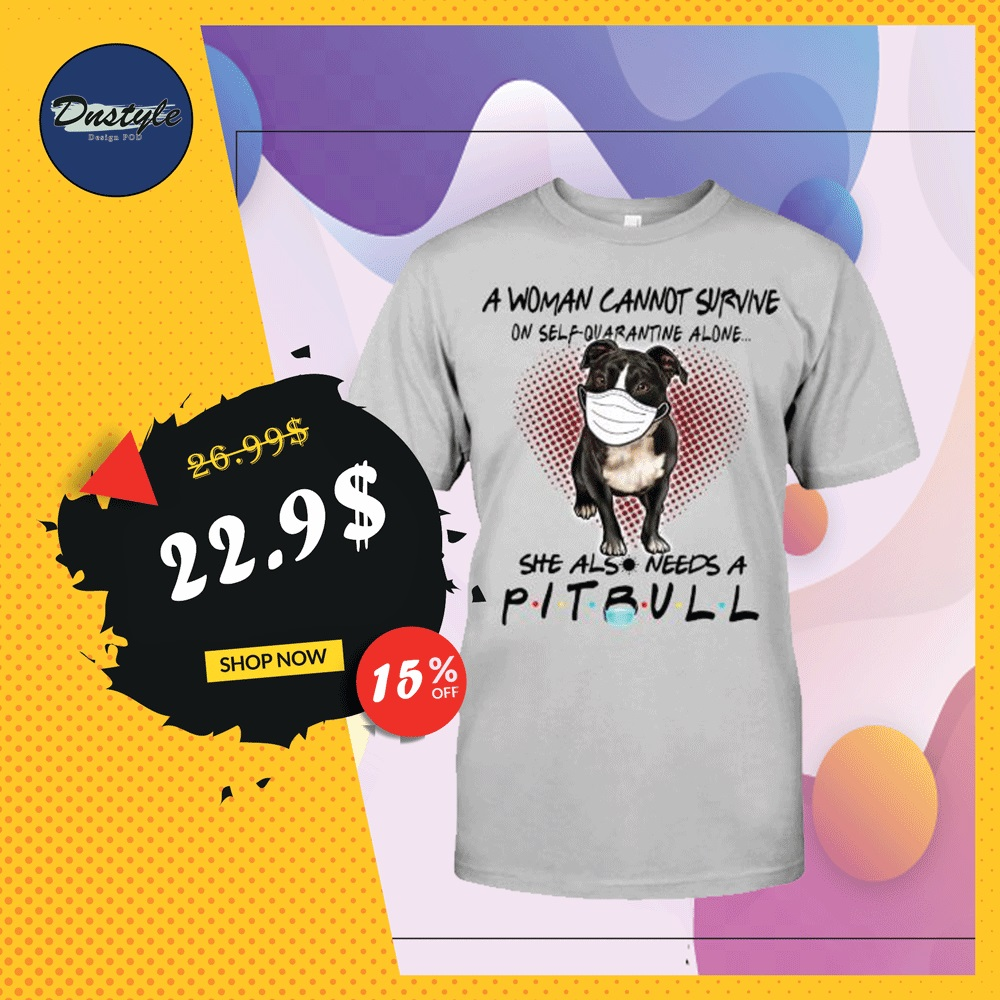 A woman cannot survive on self quarantine alone she also needs a pitbull shirt