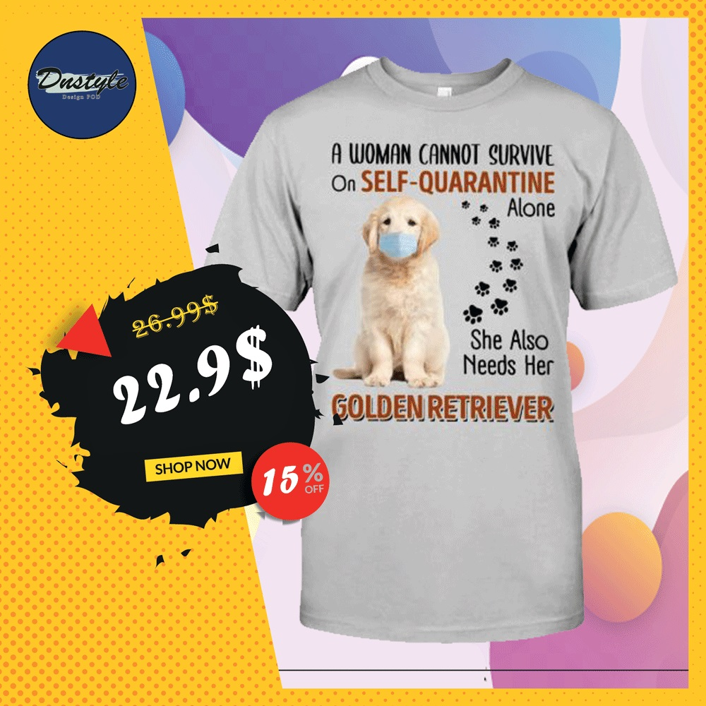 A woman cannot survive on self-quarantine alone she also needs her Golden Retriever shirt