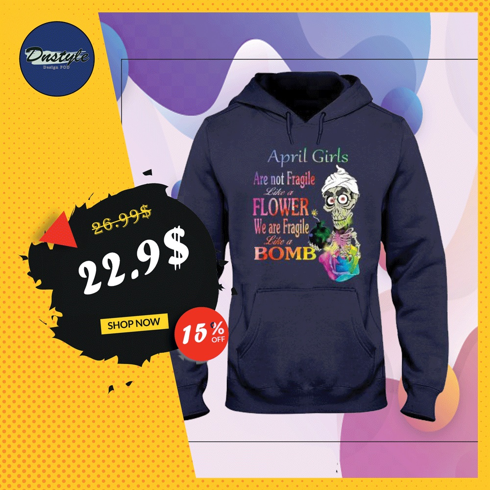 Achmed april girls are not fragile like a flower we are fragile like bomb hoodie