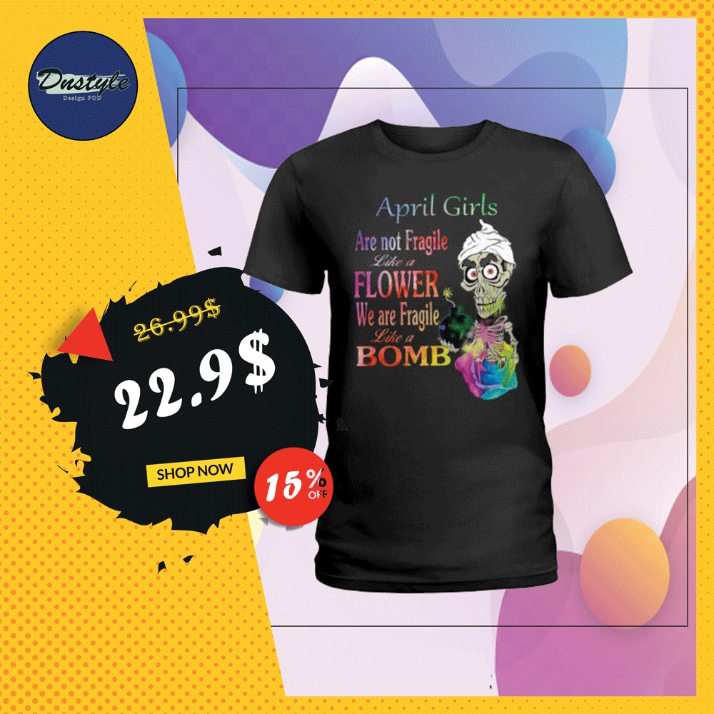 Achmed april girls are not fragile like a flower we are fragile like bomb shirt