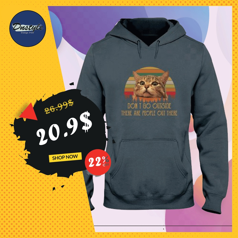 Cat don't go outside there are people out there vintage hoodie