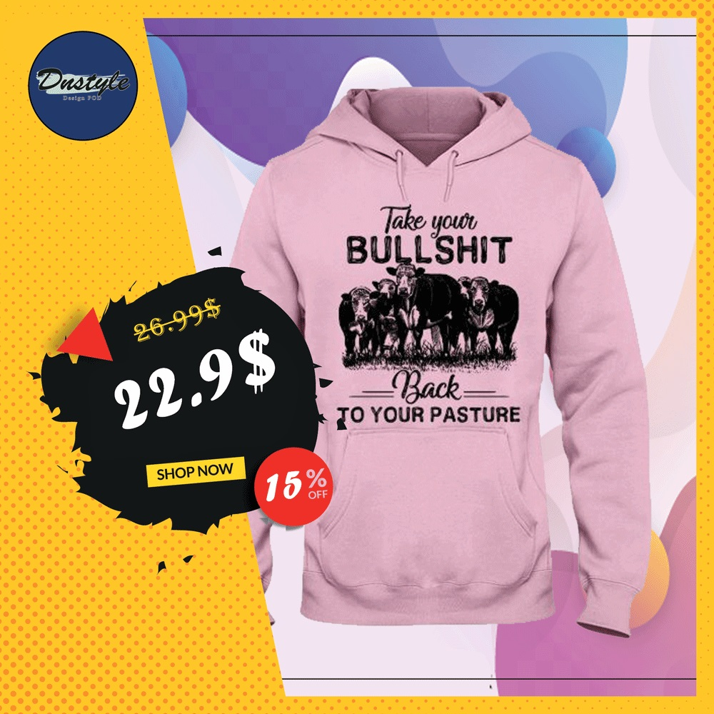 Cows take your bullshirt back to your pasture hoodie