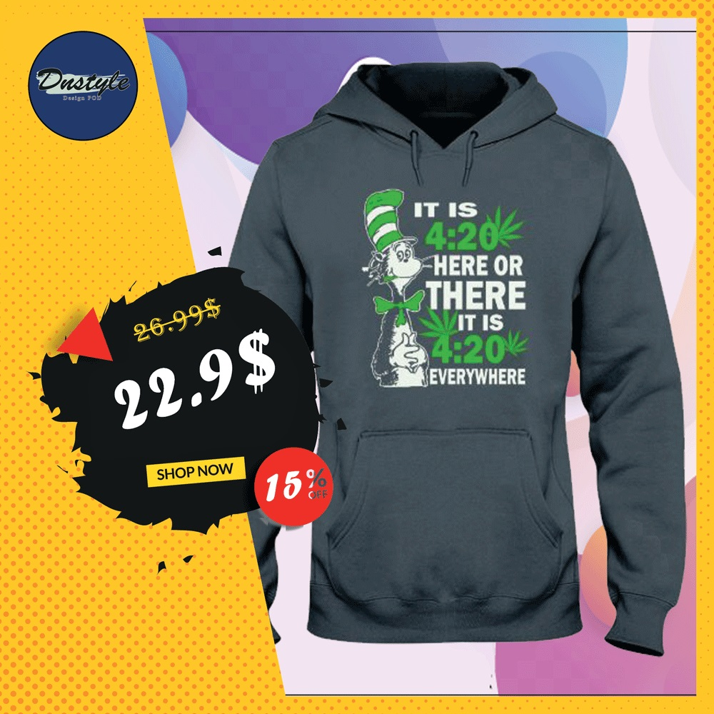 Dr Seuss it is 420 here or there it is 420 everywhere hoodie