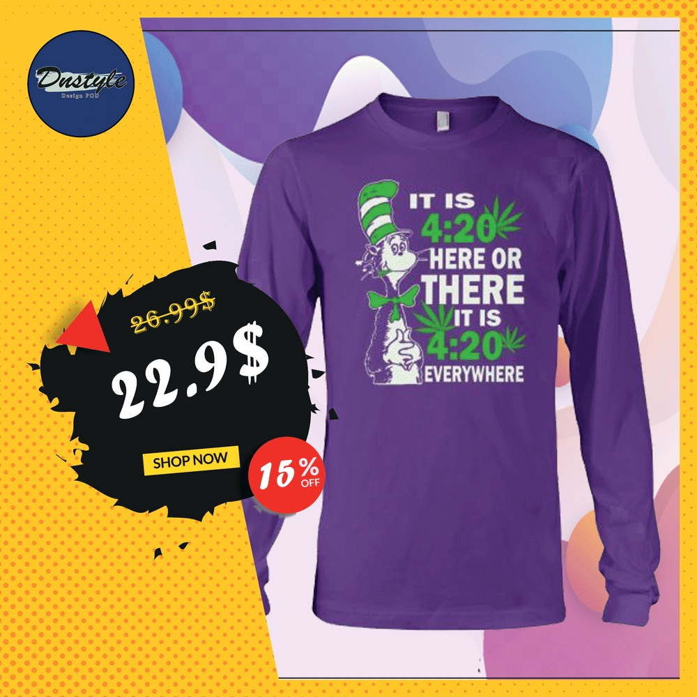 Dr Seuss it is 420 here or there it is 420 everywhere long sleeved