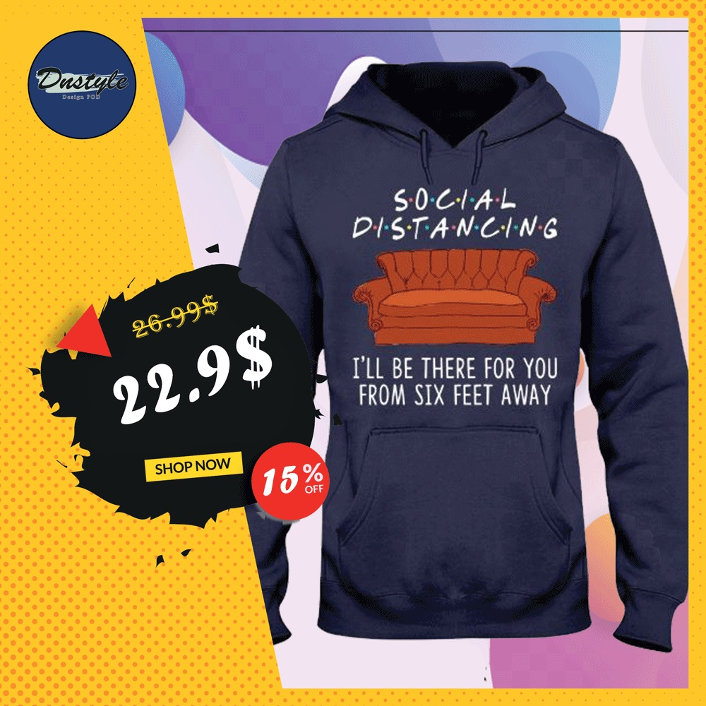 Friends social distancing i'll be there for you from six feet away hoodie
