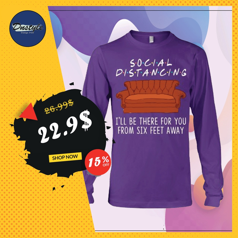 Friends social distancing i'll be there for you from six feet away long sleeved