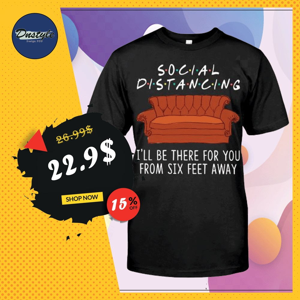Friends social distancing i'll be there for you from six feet away shirt