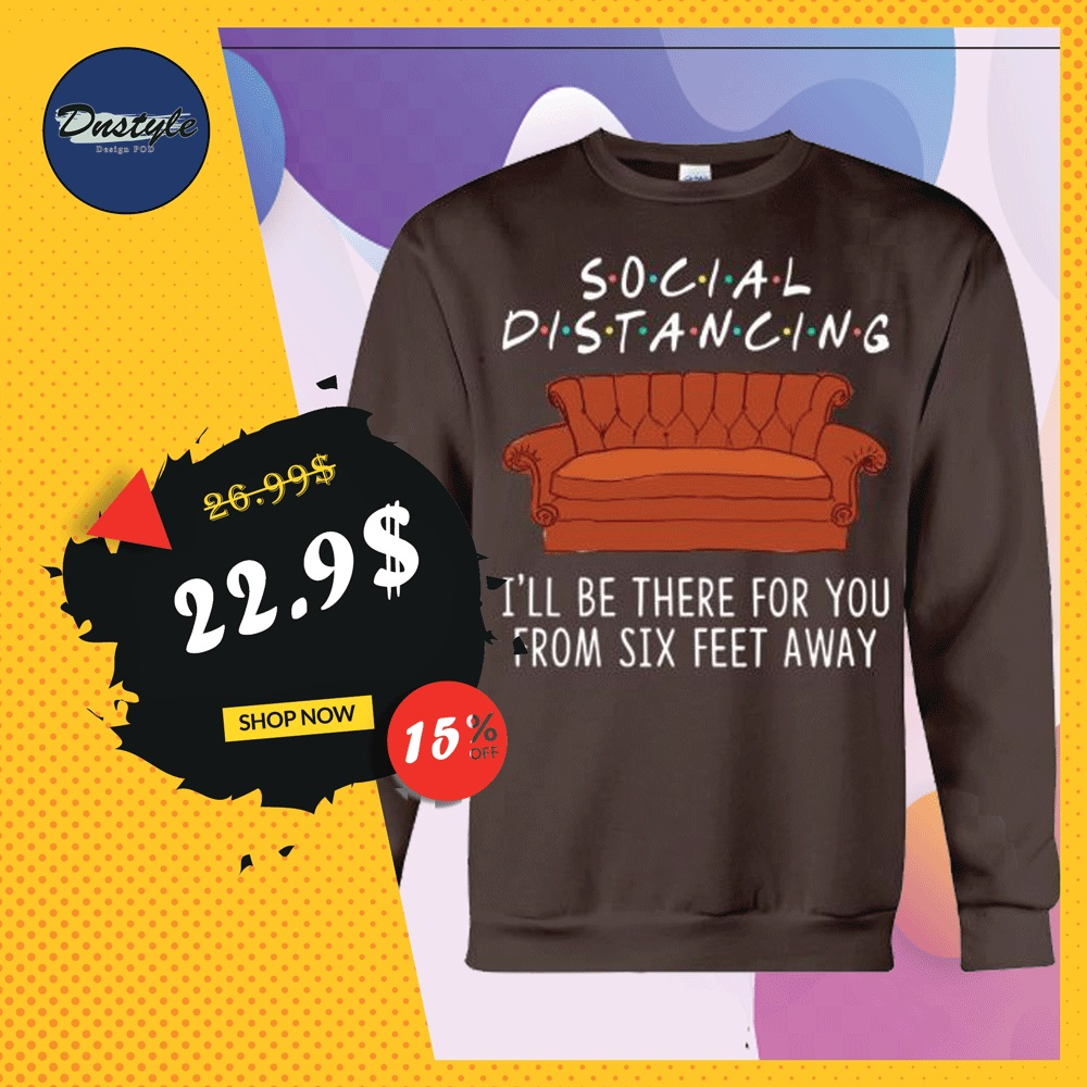Friends social distancing i'll be there for you from six feet away sweater