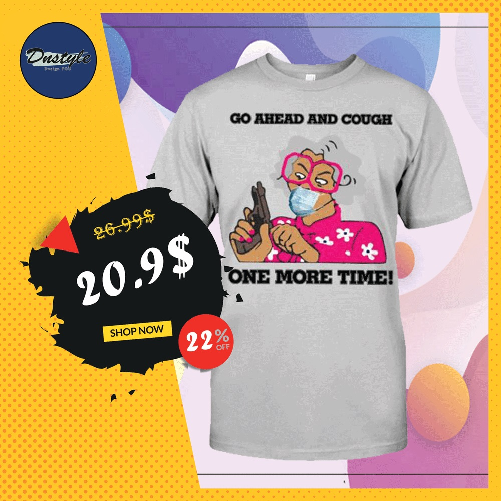 Go ahead and cough one more time shirt