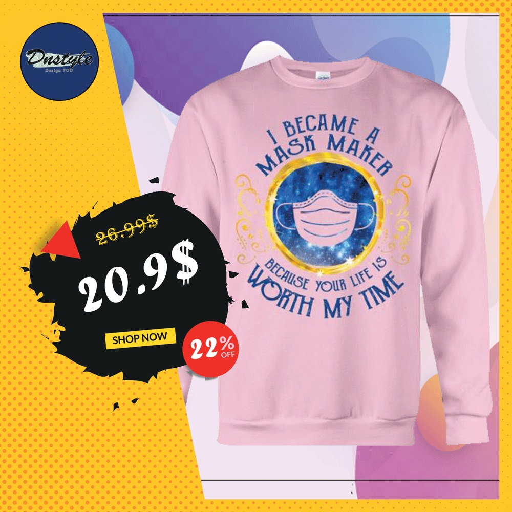 I became a mask maker because your life is worth my time sweater