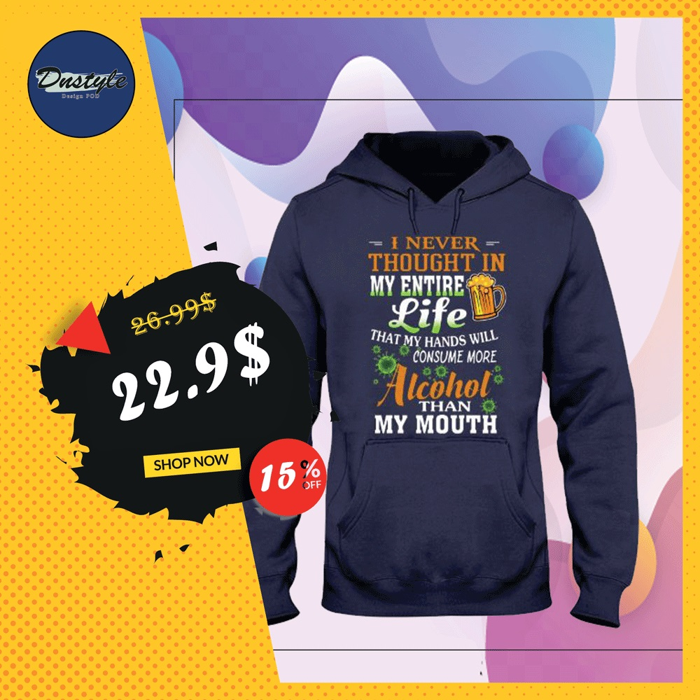 I never thought in my entire life that my hands will consume more alcohol than my mouth hoodie