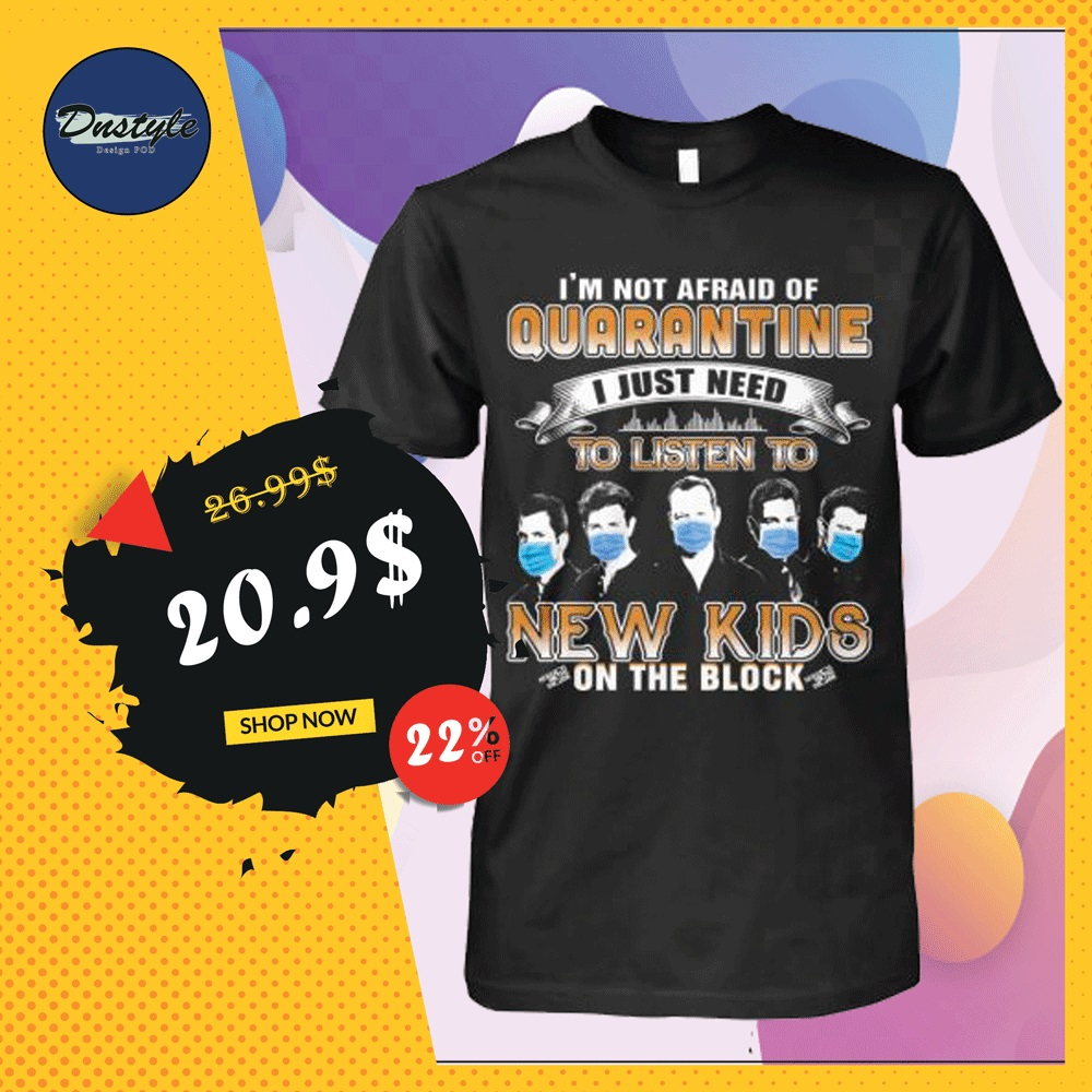 I'm not afraid of quarantine i just need to listen to New Kids on the block shirt