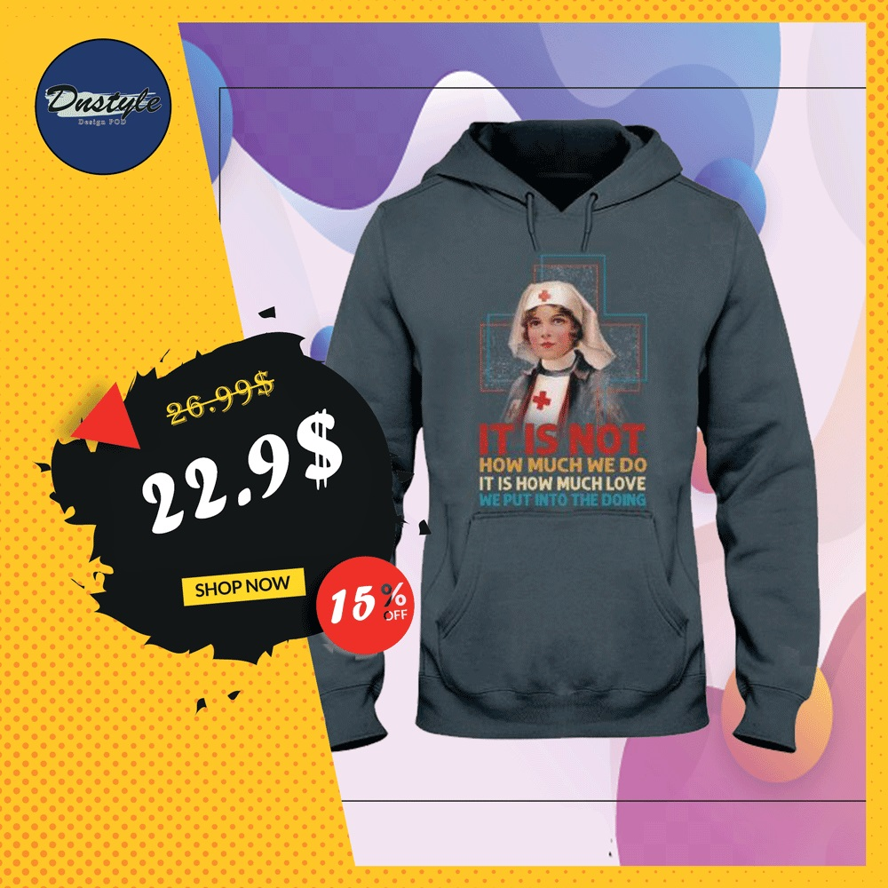 Nurse it is not how much we do it is how much love we put into the doing hoodie