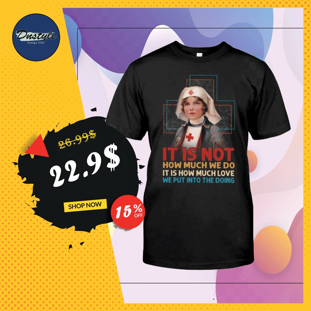 Nurse it is not how much we do it is how much love we put into the doing shirt