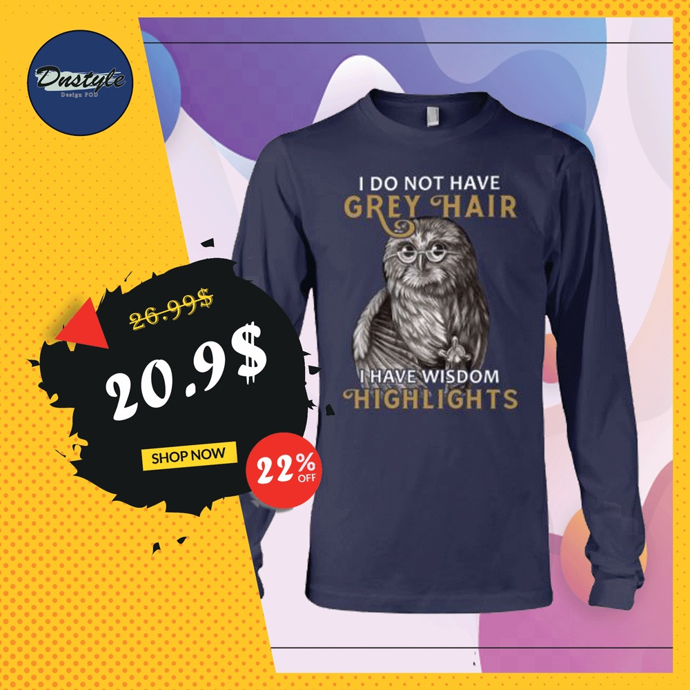 Owl i do not have grey hair i have wisdom highlights long sleeved