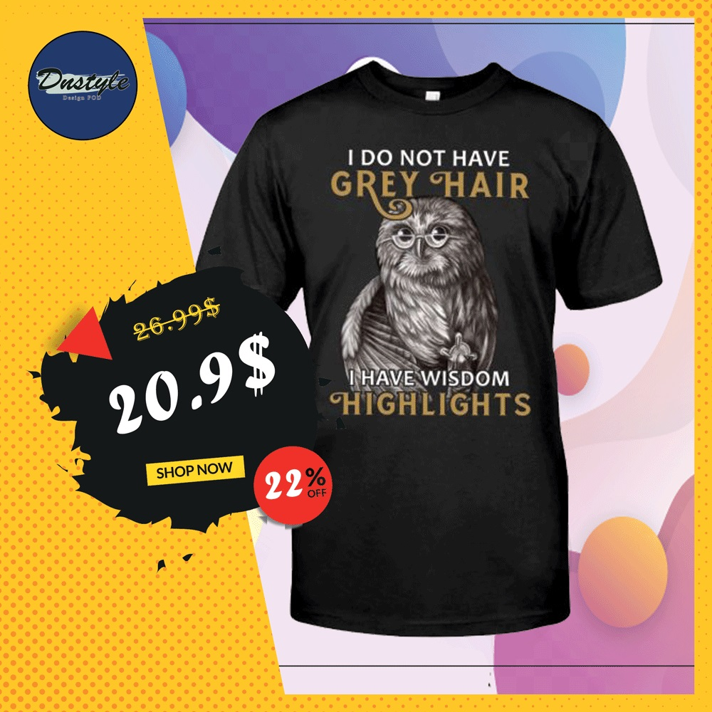 Owl i do not have grey hair i have wisdom highlights shirt