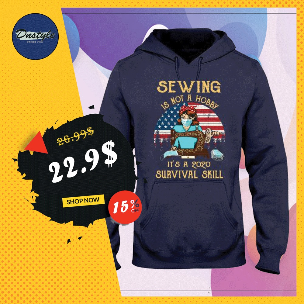 Sewing is not a hobby it's a 2020 survival skill American vintage hoodie