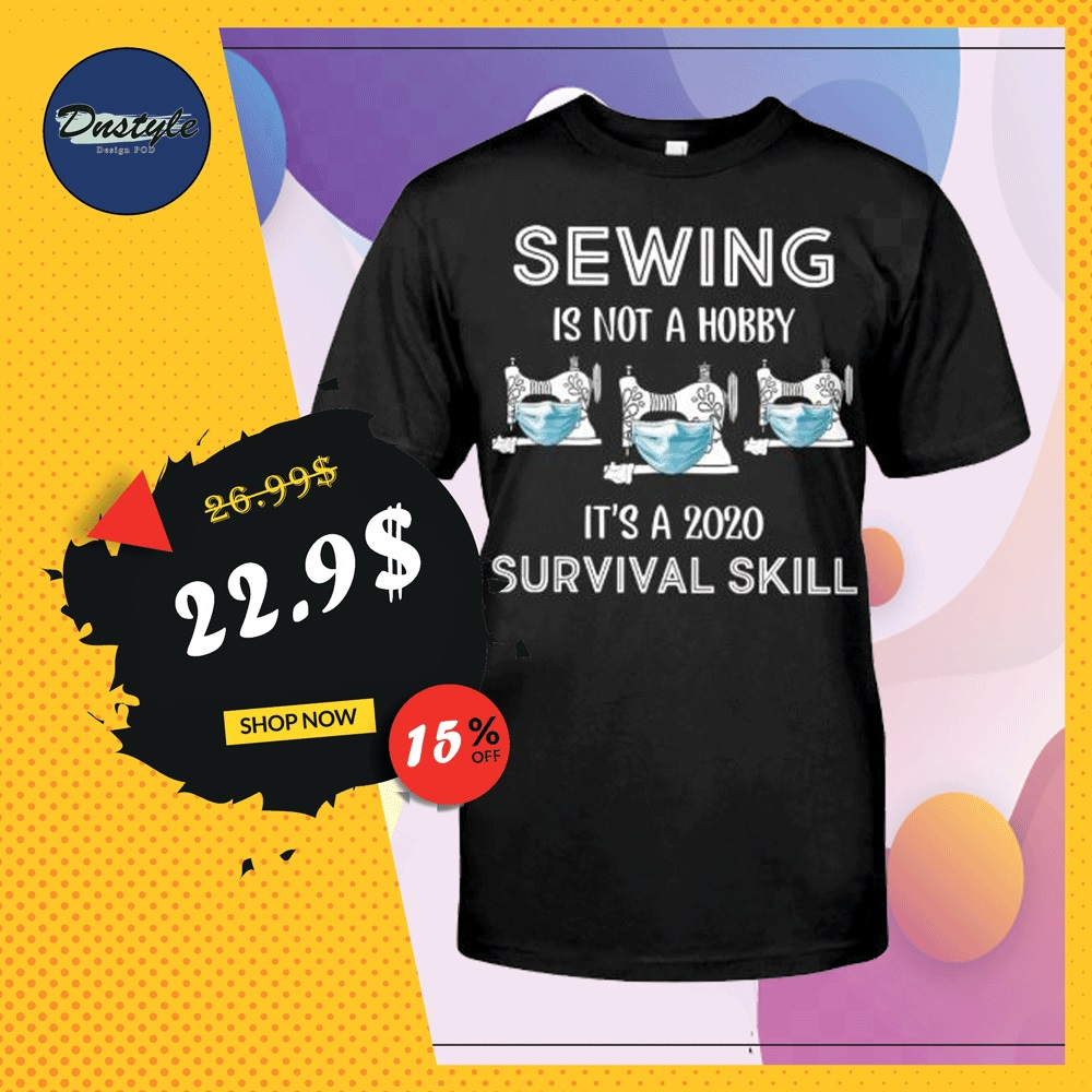 Sewing is not a hobby it's a 2020 survival skill shirt