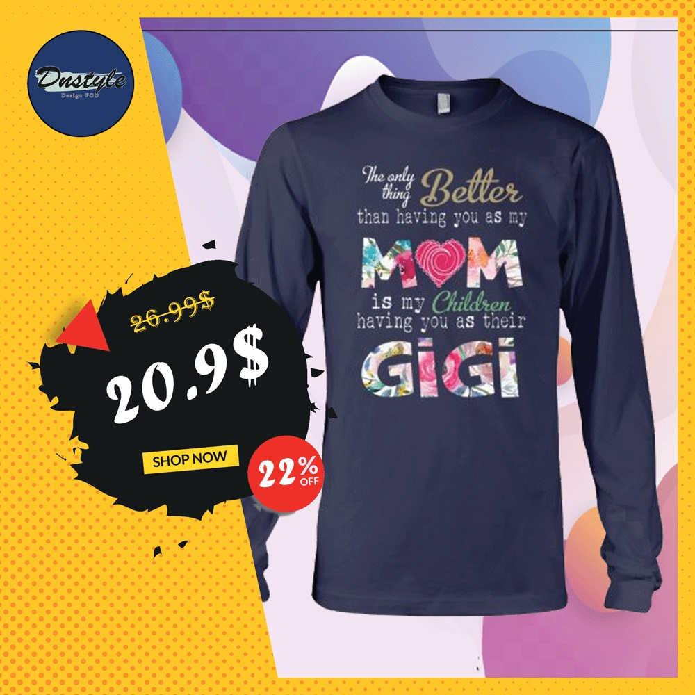 The only thing better than having you as my mom is my children having you as their gigi long sleeved