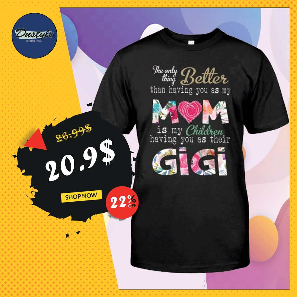 The only thing better than having you as my mom is my children having you as their gigi shirt