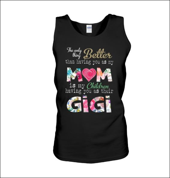 The only thing better than having you as my mom is my children having you as their gigi tank top