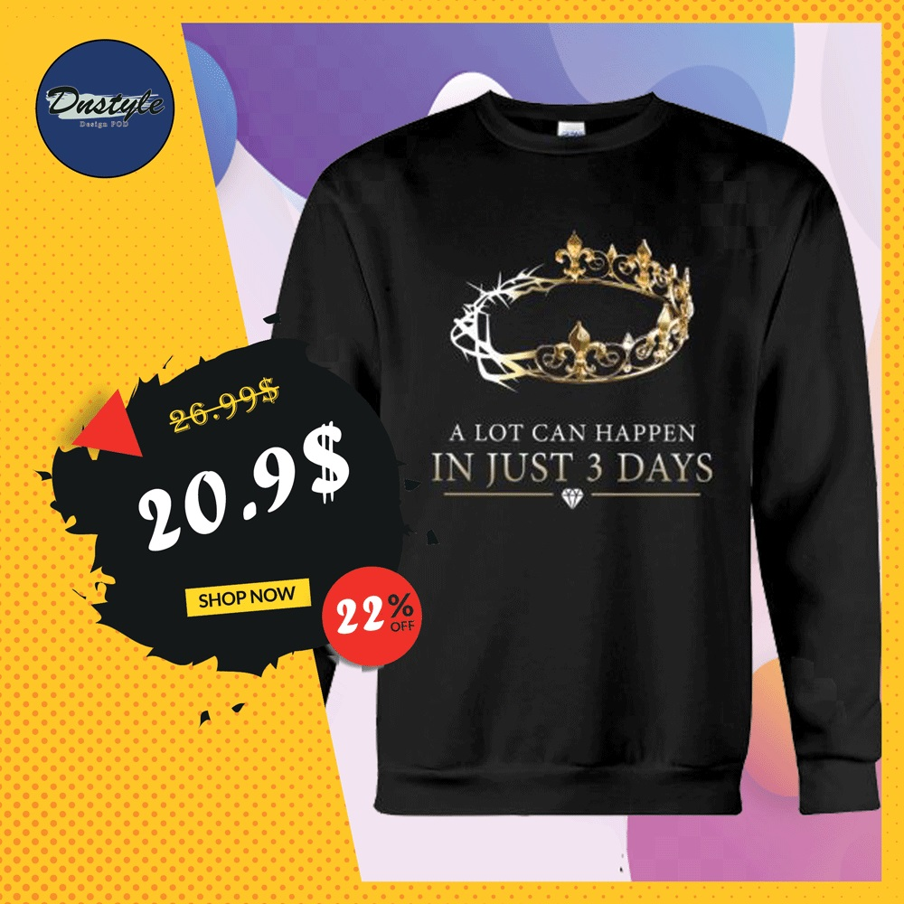 A lot can happen in just 3 days sweater