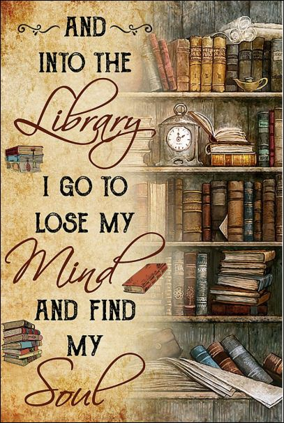 And into the library i go to lose my mind and find my soul poster